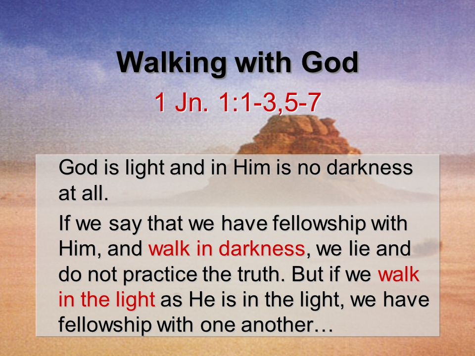 God is light and in Him is no darkness at all. If we say that we have fellowship with Him, and walk in darkness, we lie and do not practice the truth.