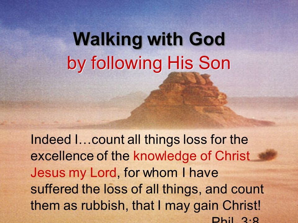 Walking with God by following His Son Indeed I…count all things loss for the excellence of the knowledge of Christ Jesus my Lord, for whom I have suff