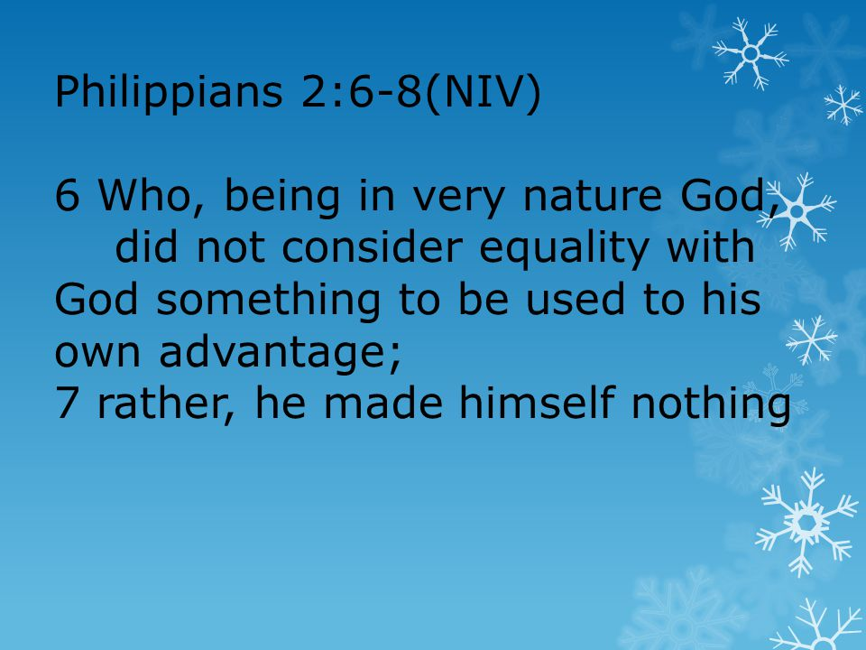 Philippians 2:6-8(NIV) 6 Who, being in very nature God, did not consider equality with God something to be used to his own advantage; 7 rather, he made himself nothing