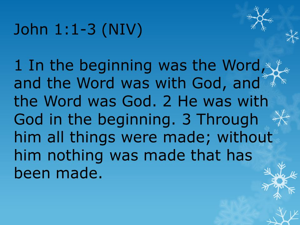 John 1:1-3 (NIV) 1 In the beginning was the Word, and the Word was with God, and the Word was God.