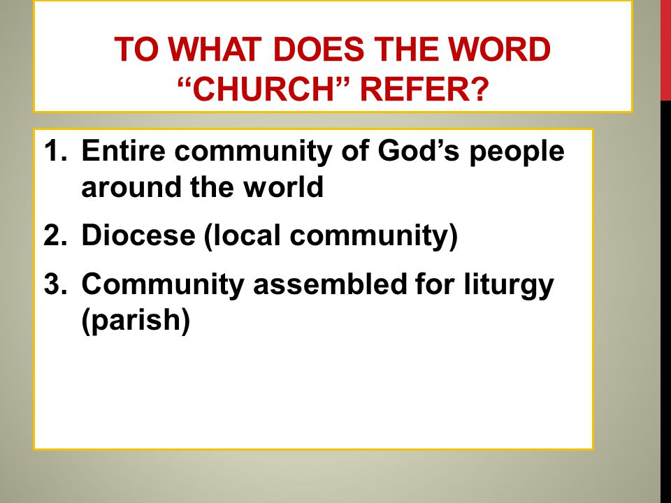 "TO WHAT DOES THE WORD ""CHURCH"" REFER? 1.Entire community of God's people around the world 2.Diocese (local community) 3.Community assembled for liturg"