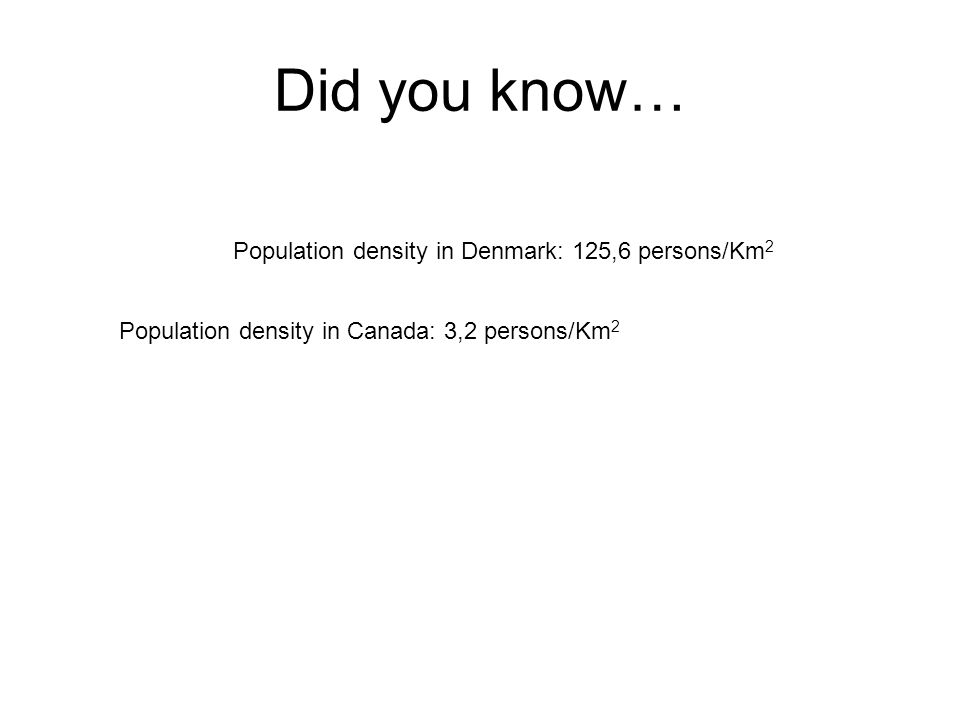 Did you know… Population density in Denmark: 125,6 persons/Km 2 Population density in Canada: 3,2 persons/Km 2