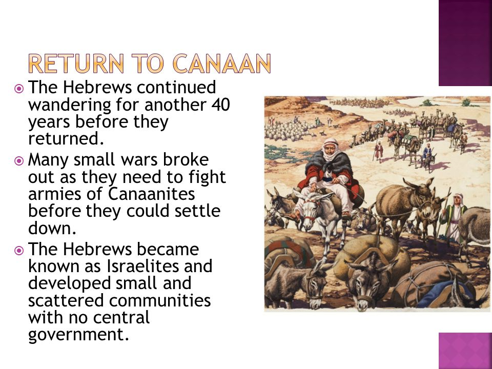  The Hebrews continued wandering for another 40 years before they returned.  Many small wars broke out as they need to fight armies of Canaanites be