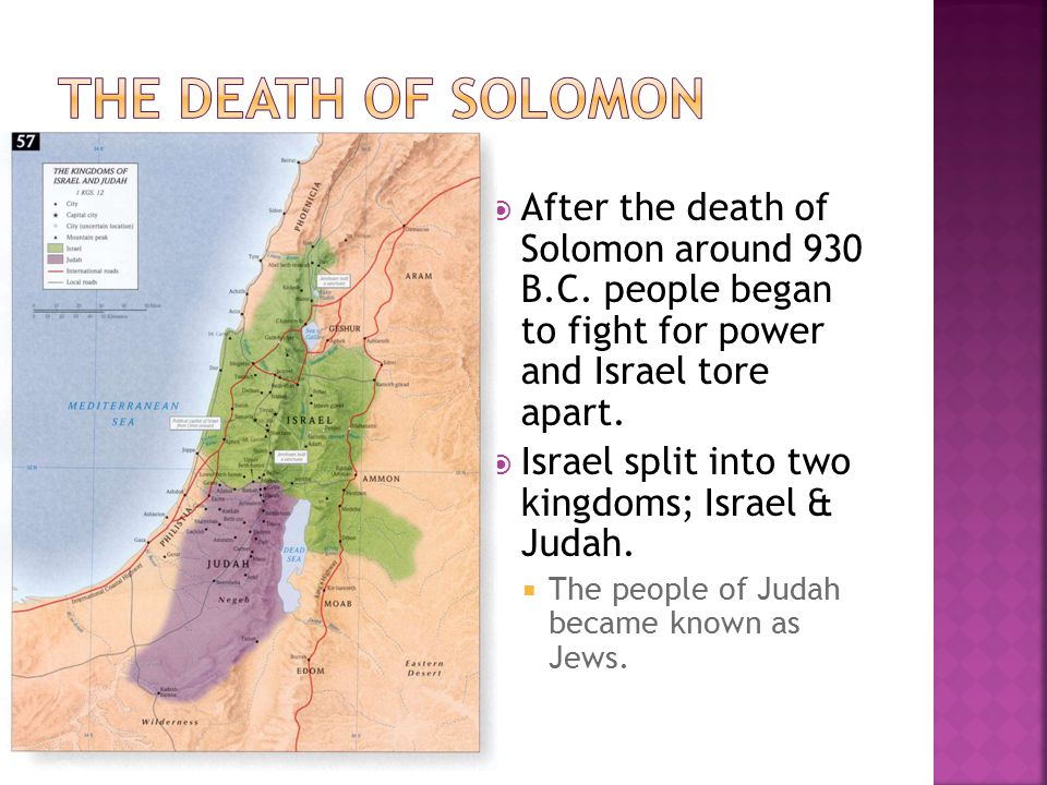  After the death of Solomon around 930 B.C. people began to fight for power and Israel tore apart.  Israel split into two kingdoms; Israel & Judah.