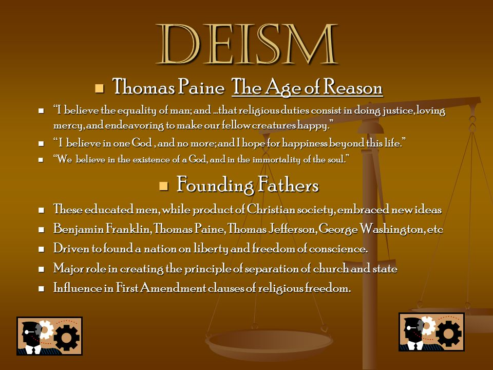 deism Thomas Paine The Age of Reason Thomas Paine The Age of Reason I believe the equality of man; and …that religious duties consist in doing justice, loving mercy, and endeavoring to make our fellow creatures happy. I believe the equality of man; and …that religious duties consist in doing justice, loving mercy, and endeavoring to make our fellow creatures happy. I believe in one God, and no more; and I hope for happiness beyond this life. I believe in one God, and no more; and I hope for happiness beyond this life. We believe in the existence of a God, and in the immortality of the soul. We believe in the existence of a God, and in the immortality of the soul. Founding Fathers Founding Fathers These educated men, while product of Christian society, embraced new ideas These educated men, while product of Christian society, embraced new ideas Benjamin Franklin, Thomas Paine, Thomas Jefferson, George Washington, etc Benjamin Franklin, Thomas Paine, Thomas Jefferson, George Washington, etc Driven to found a nation on liberty and freedom of conscience.