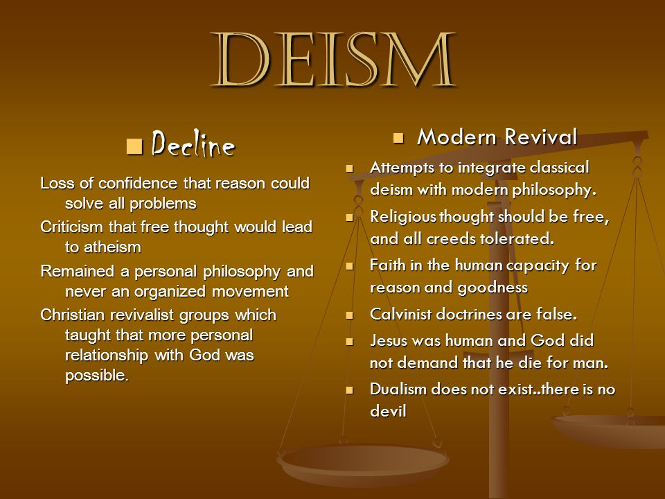 Deism Decline Decline Loss of confidence that reason could solve all problems Criticism that free thought would lead to atheism Remained a personal philosophy and never an organized movement Christian revivalist groups which taught that more personal relationship with God was possible.