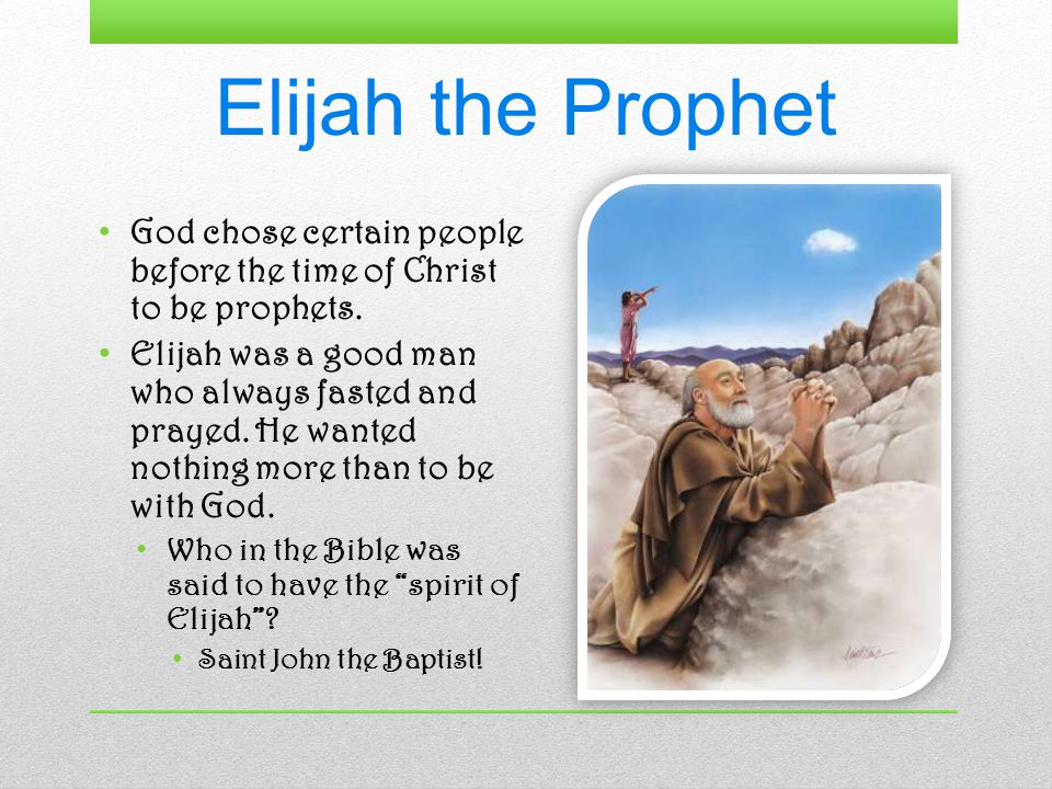 Elijah the Prophet God chose certain people before the time of Christ to be prophets.