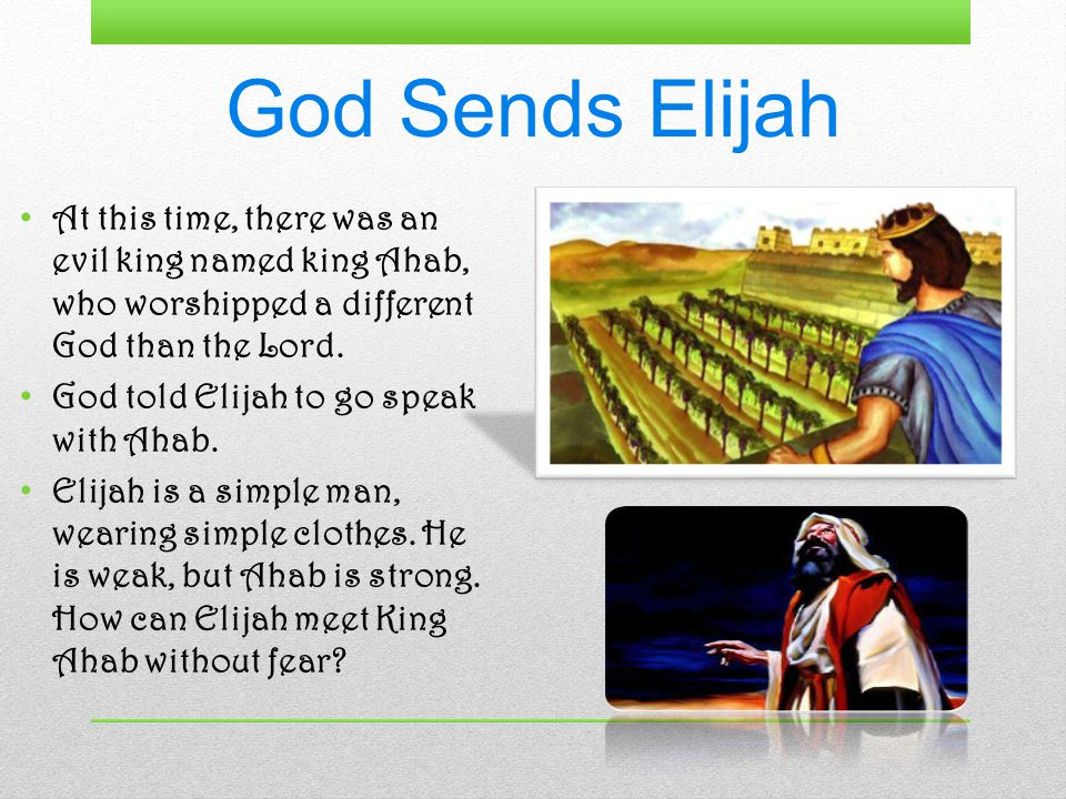 God Sends Elijah At this time, there was an evil king named king Ahab, who worshipped a different God than the Lord.