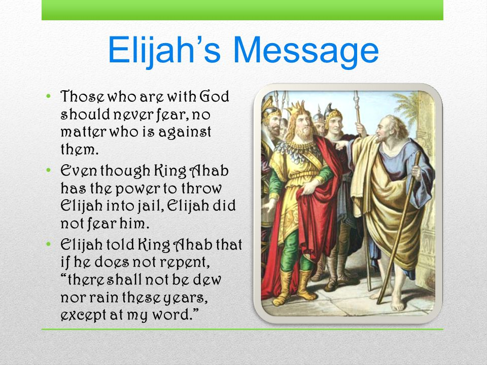 Elijah's Message Those who are with God should never fear, no matter who is against them.