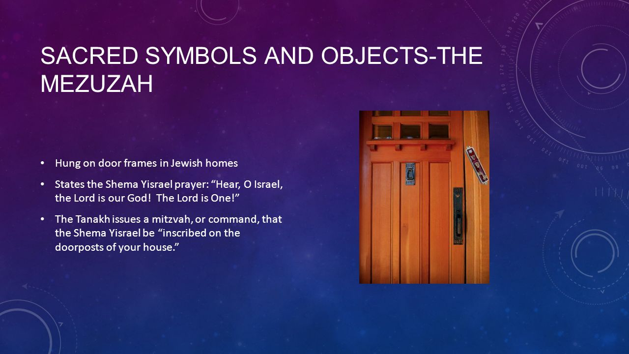 SACRED SYMBOLS AND OBJECTS-THE MEZUZAH Hung on door frames in Jewish homes States the Shema Yisrael prayer: Hear, O Israel, the Lord is our God.