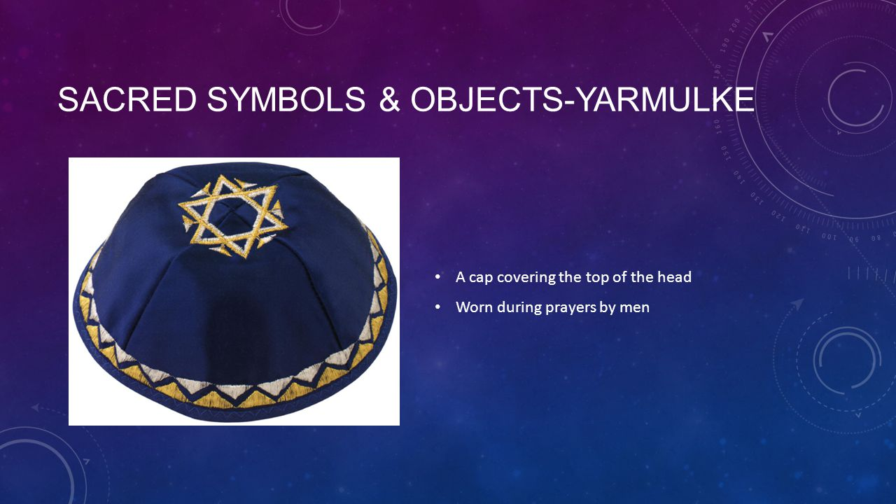 SACRED SYMBOLS & OBJECTS-YARMULKE A cap covering the top of the head Worn during prayers by men