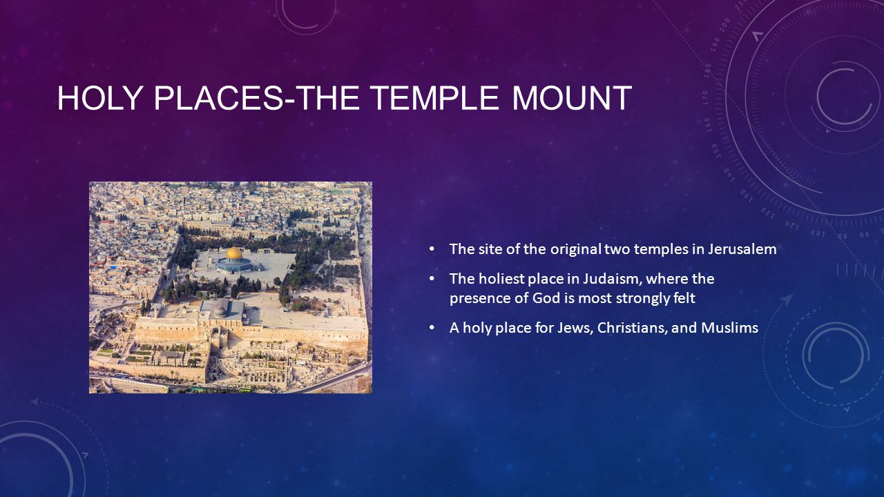 HOLY PLACES-THE TEMPLE MOUNT The site of the original two temples in Jerusalem The holiest place in Judaism, where the presence of God is most strongly felt A holy place for Jews, Christians, and Muslims