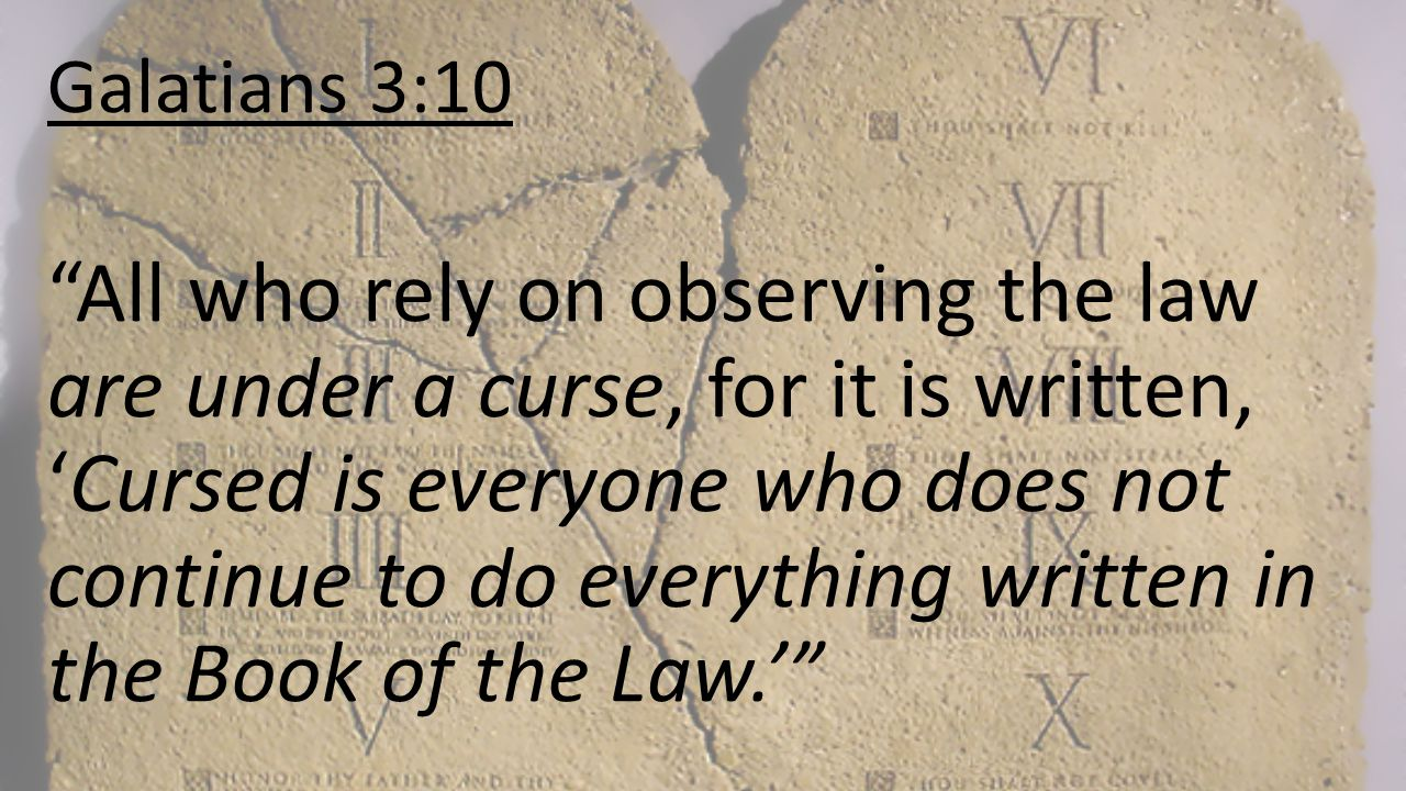 Galatians 3:10 All who rely on observing the law are under a curse, for it is written, 'Cursed is everyone who does not continue to do everything written in the Book of the Law.'