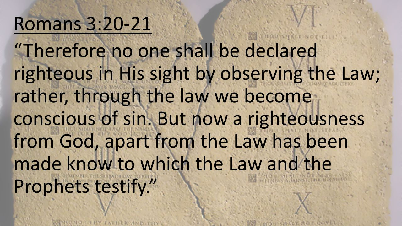 """Romans 3:20-21 """"Therefore no one shall be declared righteous in His sight by observing the Law; rather, through the law we become conscious of sin. Bu"""