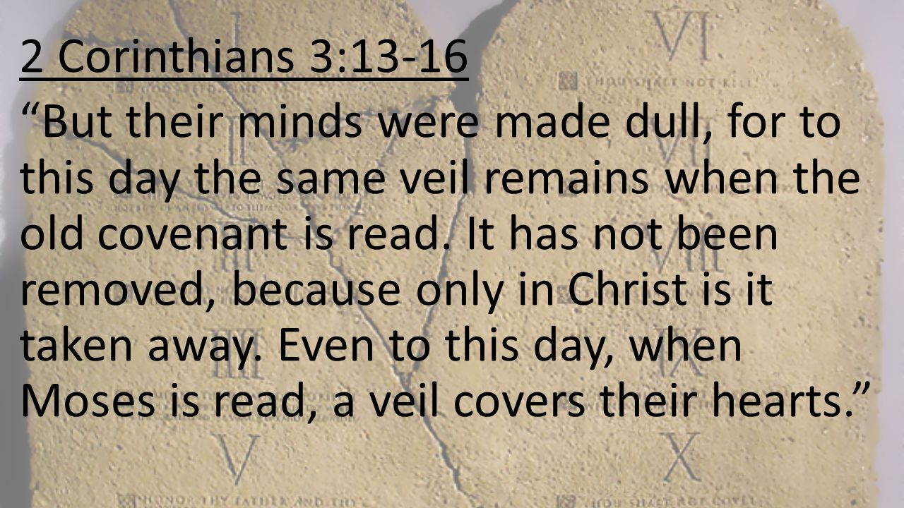 """2 Corinthians 3:13-16 """"But their minds were made dull, for to this day the same veil remains when the old covenant is read. It has not been removed, b"""