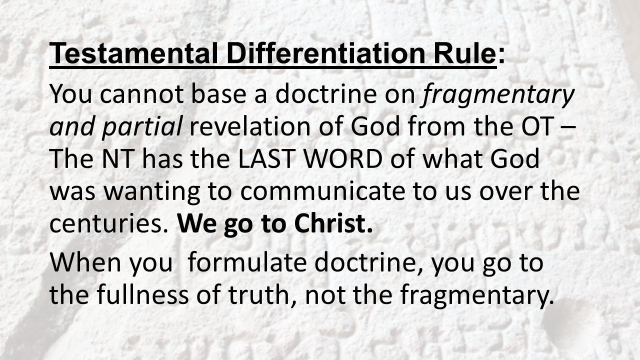 Testamental Differentiation Rule: You cannot base a doctrine on fragmentary and partial revelation of God from the OT – The NT has the LAST WORD of what God was wanting to communicate to us over the centuries.