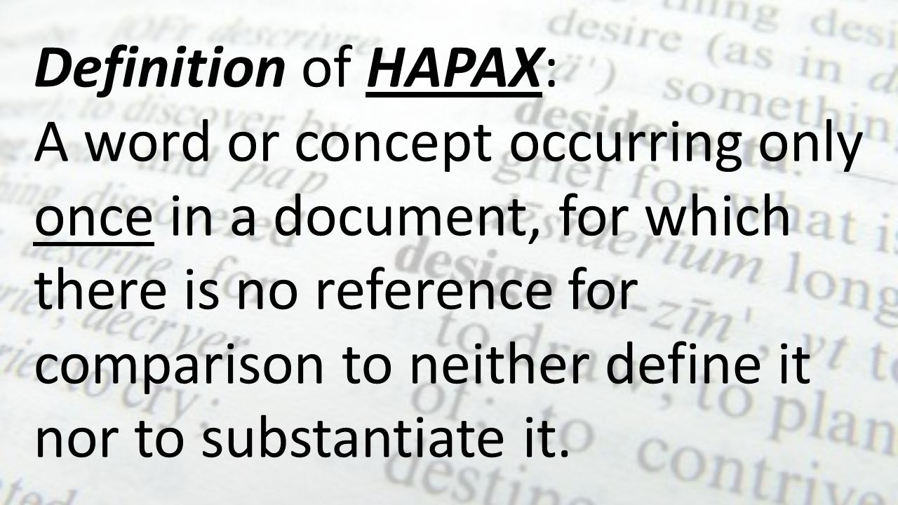 Definition of HAPAX: A word or concept occurring only once in a document, for which there is no reference for comparison to neither define it nor to s