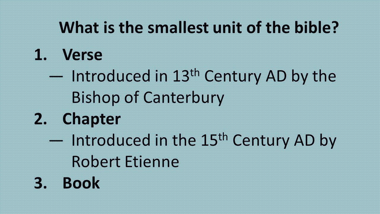 What is the smallest unit of the bible? 1.Verse —Introduced in 13 th Century AD by the Bishop of Canterbury 2.Chapter —Introduced in the 15 th Century