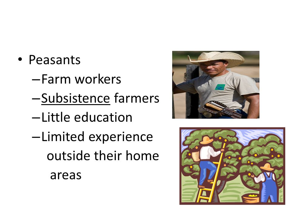 Peasants – Farm workers – Subsistence farmers – Little education – Limited experience outside their home areas