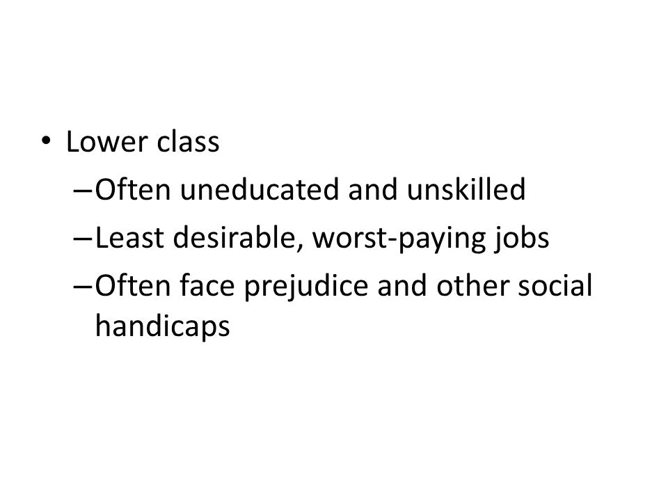 Lower class – Often uneducated and unskilled – Least desirable, worst-paying jobs – Often face prejudice and other social handicaps