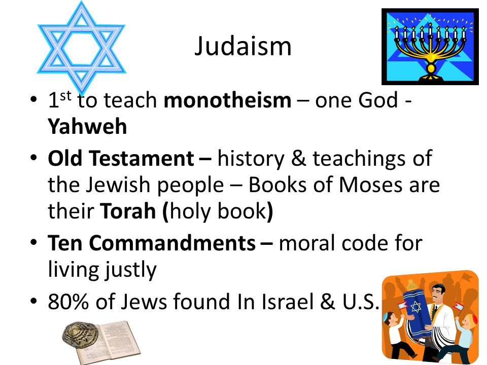 Judaism 1 st to teach monotheism – one God - Yahweh Old Testament – history & teachings of the Jewish people – Books of Moses are their Torah (holy book) Ten Commandments – moral code for living justly 80% of Jews found In Israel & U.S.