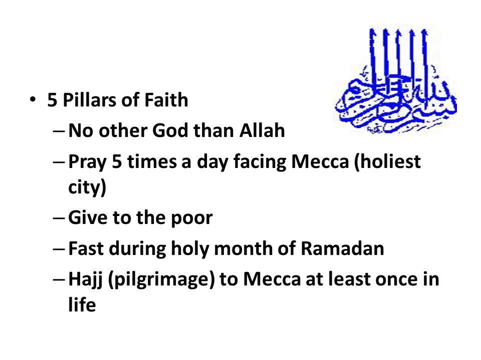 5 Pillars of Faith – No other God than Allah – Pray 5 times a day facing Mecca (holiest city) – Give to the poor – Fast during holy month of Ramadan – Hajj (pilgrimage) to Mecca at least once in life