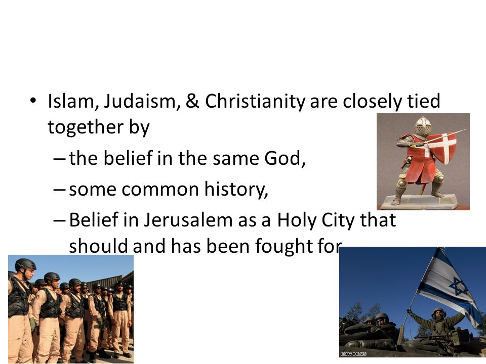 Islam, Judaism, & Christianity are closely tied together by – the belief in the same God, – some common history, – Belief in Jerusalem as a Holy City that should and has been fought for