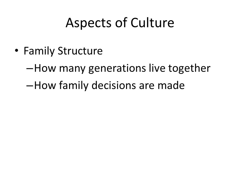 Aspects of Culture Family Structure – How many generations live together – How family decisions are made