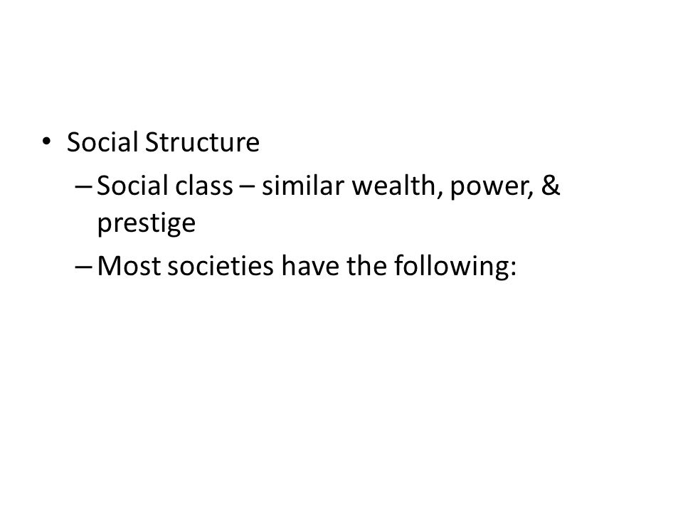 Social Structure – Social class – similar wealth, power, & prestige – Most societies have the following: