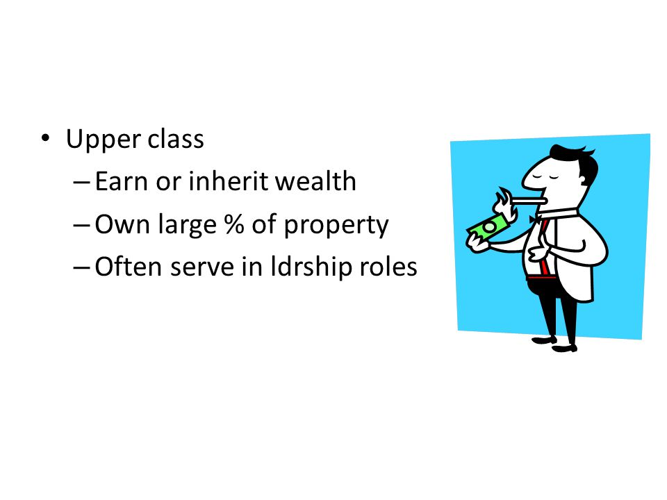 Upper class – Earn or inherit wealth – Own large % of property – Often serve in ldrship roles