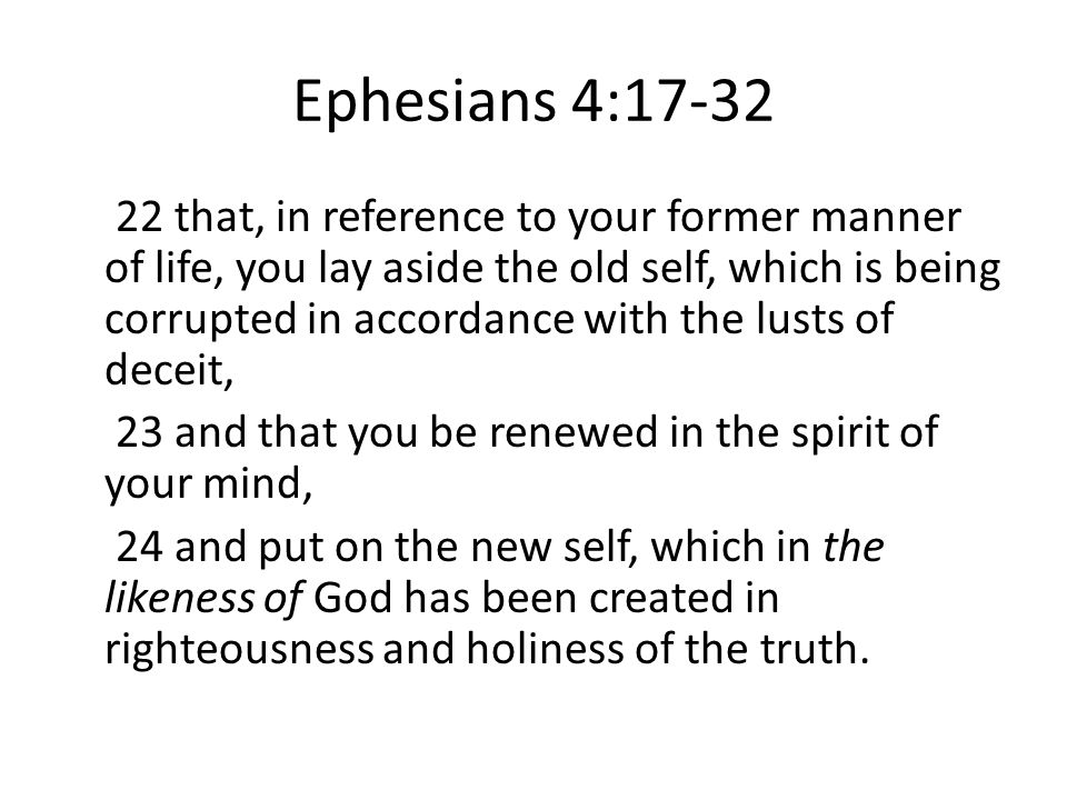 Ephesians 4:17-32 22 that, in reference to your former manner of life, you lay aside the old self, which is being corrupted in accordance with the lusts of deceit, 23 and that you be renewed in the spirit of your mind, 24 and put on the new self, which in the likeness of God has been created in righteousness and holiness of the truth.