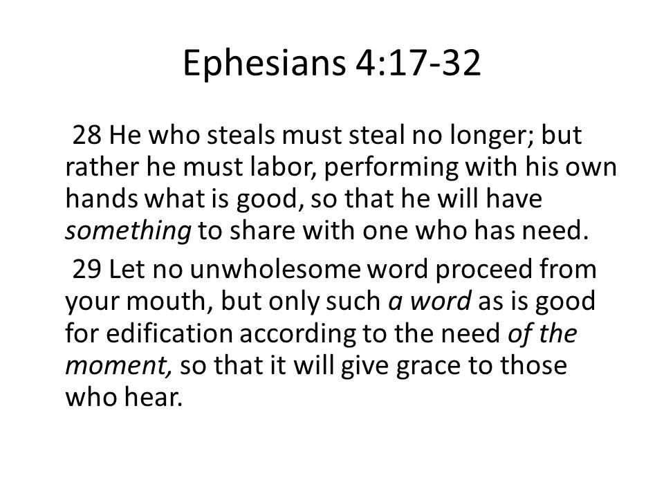 Ephesians 4:17-32 28 He who steals must steal no longer; but rather he must labor, performing with his own hands what is good, so that he will have something to share with one who has need.