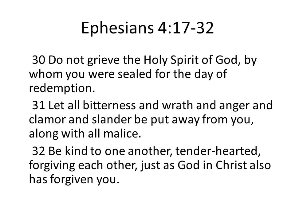 Ephesians 4:17-32 30 Do not grieve the Holy Spirit of God, by whom you were sealed for the day of redemption.