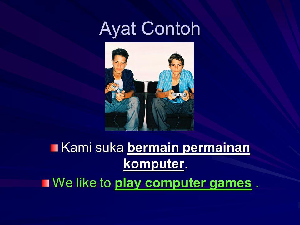 Ayat Contoh Kami suka bermain permainan komputer. We like to play computer games.