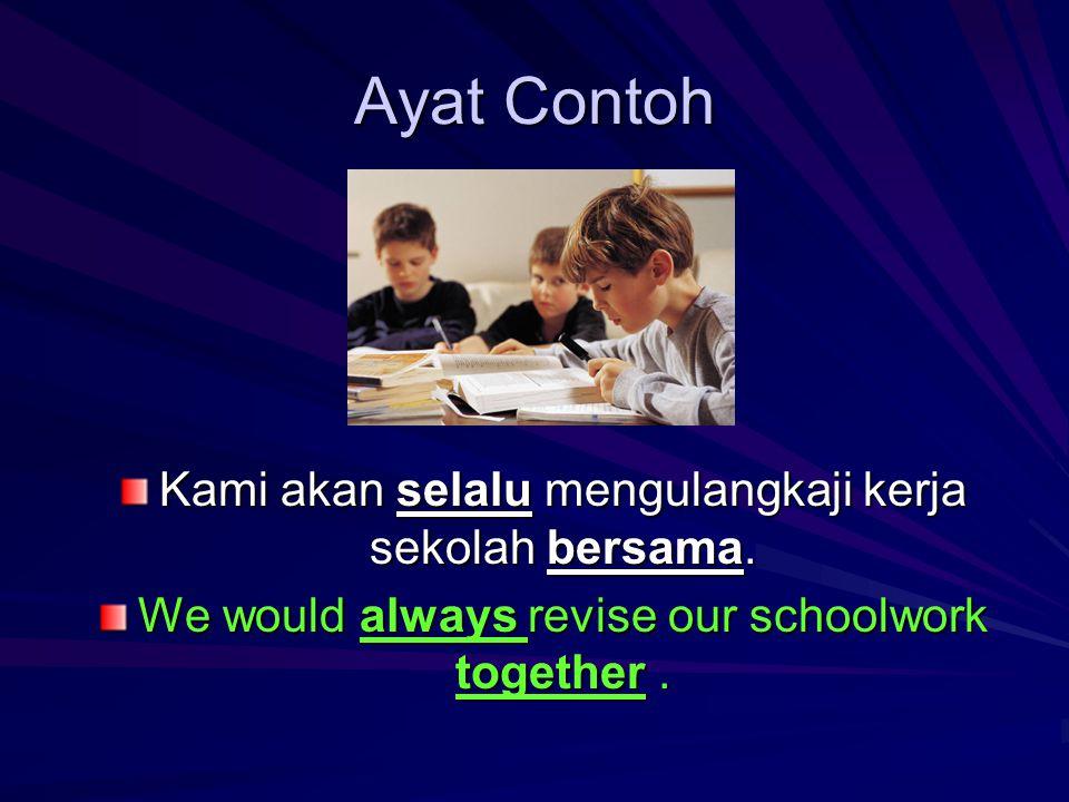 Ayat Contoh Kami akan selalu mengulangkaji kerja sekolah bersama.