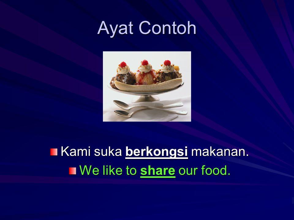 Ayat Contoh Kami suka berkongsi makanan. We like to share our food.