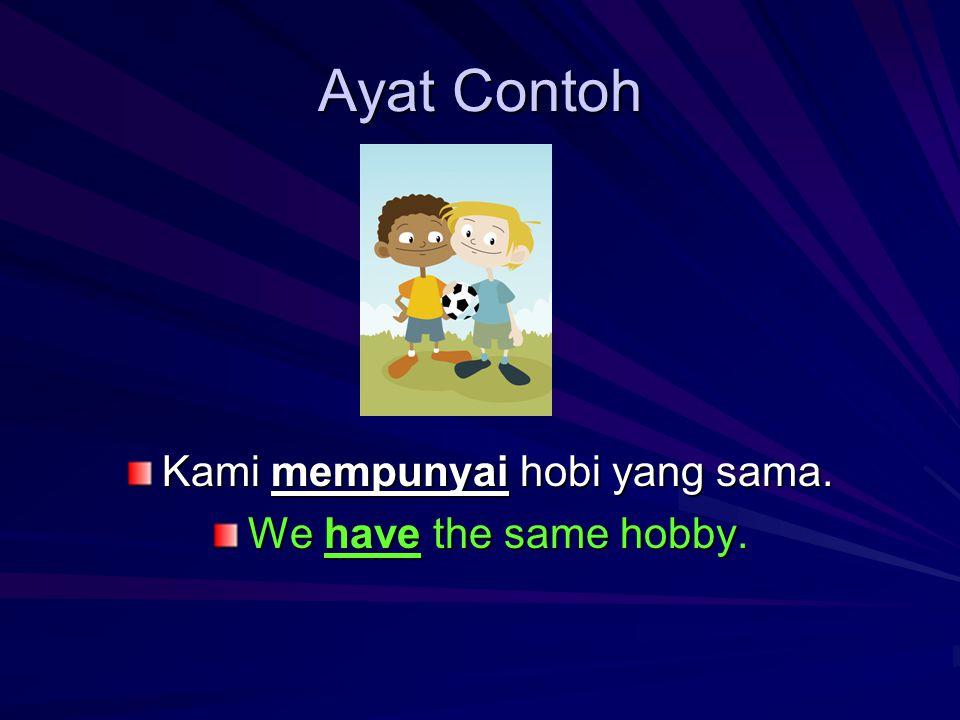 Ayat Contoh Kami mempunyai hobi yang sama. We have the same hobby.