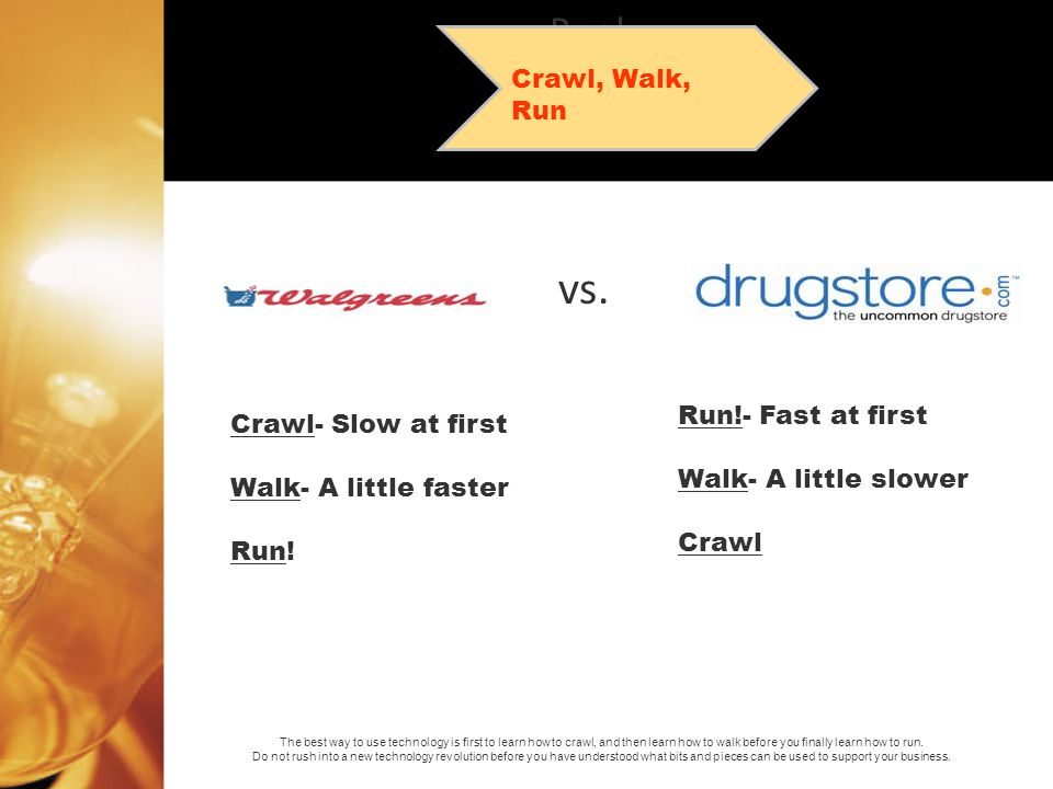 vs. Run!- Fast at first Walk- A little slower Crawl Run! Walk Crawl Crawl, Walk, Run Crawl- Slow at first Walk- A little faster Run! The best way to u