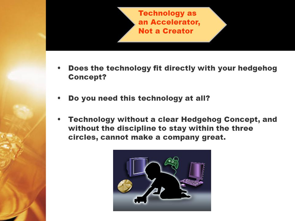 Does the technology fit directly with your hedgehog Concept? Do you need this technology at all? Technology without a clear Hedgehog Concept, and with