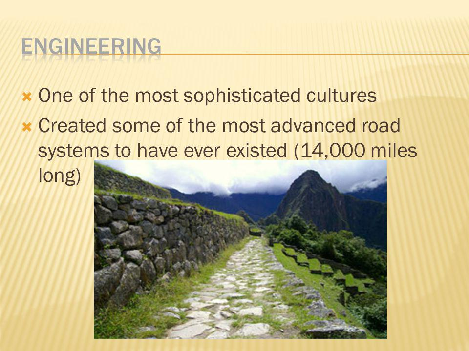  One of the most sophisticated cultures  Created some of the most advanced road systems to have ever existed (14,000 miles long)