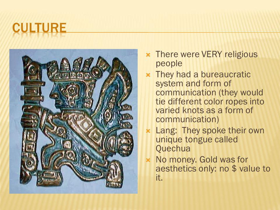  There were VERY religious people  They had a bureaucratic system and form of communication (they would tie different color ropes into varied knots as a form of communication)  Lang: They spoke their own unique tongue called Quechua  No money.
