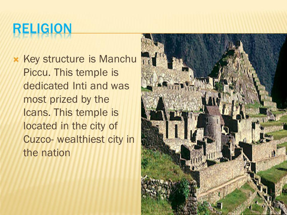  Key structure is Manchu Piccu. This temple is dedicated Inti and was most prized by the Icans.