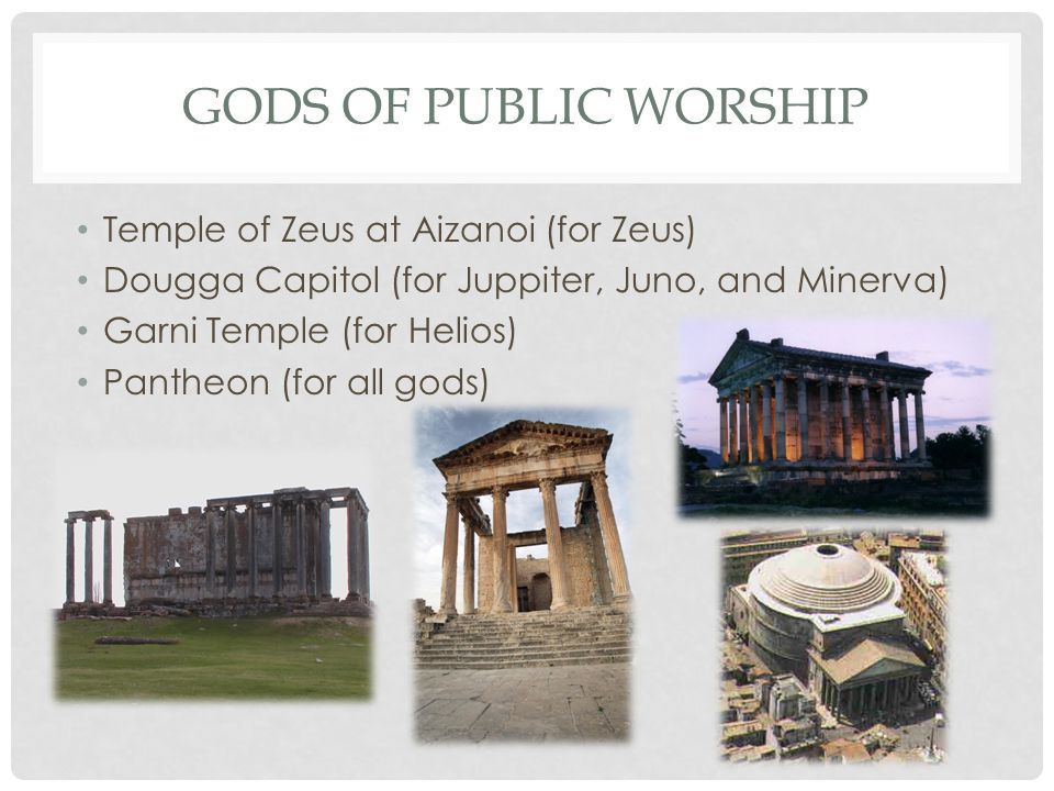 GODS OF PUBLIC WORSHIP Temple of Zeus at Aizanoi (for Zeus) Dougga Capitol (for Juppiter, Juno, and Minerva) Garni Temple (for Helios) Pantheon (for a