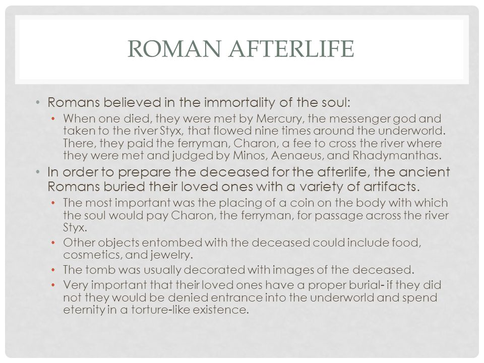 ROMAN AFTERLIFE Romans believed in the immortality of the soul: When one died, they were met by Mercury, the messenger god and taken to the river Styx, that flowed nine times around the underworld.