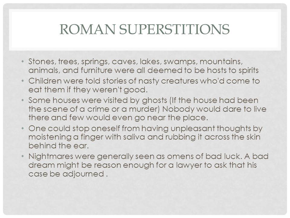 ROMAN SUPERSTITIONS Stones, trees, springs, caves, lakes, swamps, mountains, animals, and furniture were all deemed to be hosts to spirits Children we