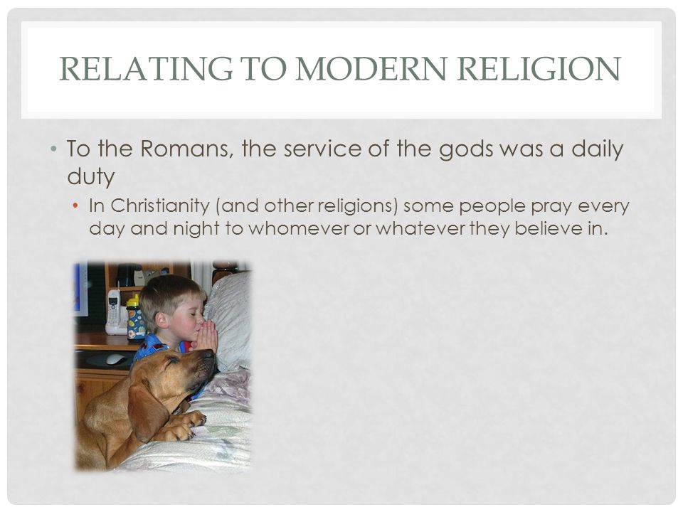 RELATING TO MODERN RELIGION To the Romans, the service of the gods was a daily duty In Christianity (and other religions) some people pray every day a