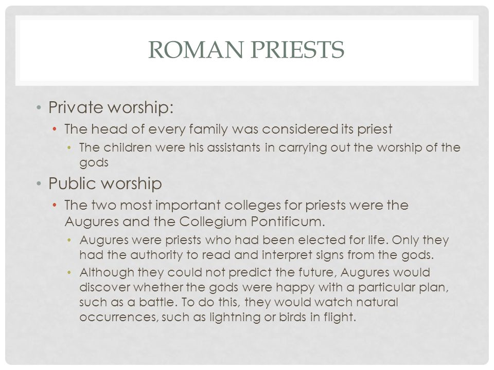 ROMAN PRIESTS Private worship: The head of every family was considered its priest The children were his assistants in carrying out the worship of the gods Public worship The two most important colleges for priests were the Augures and the Collegium Pontificum.