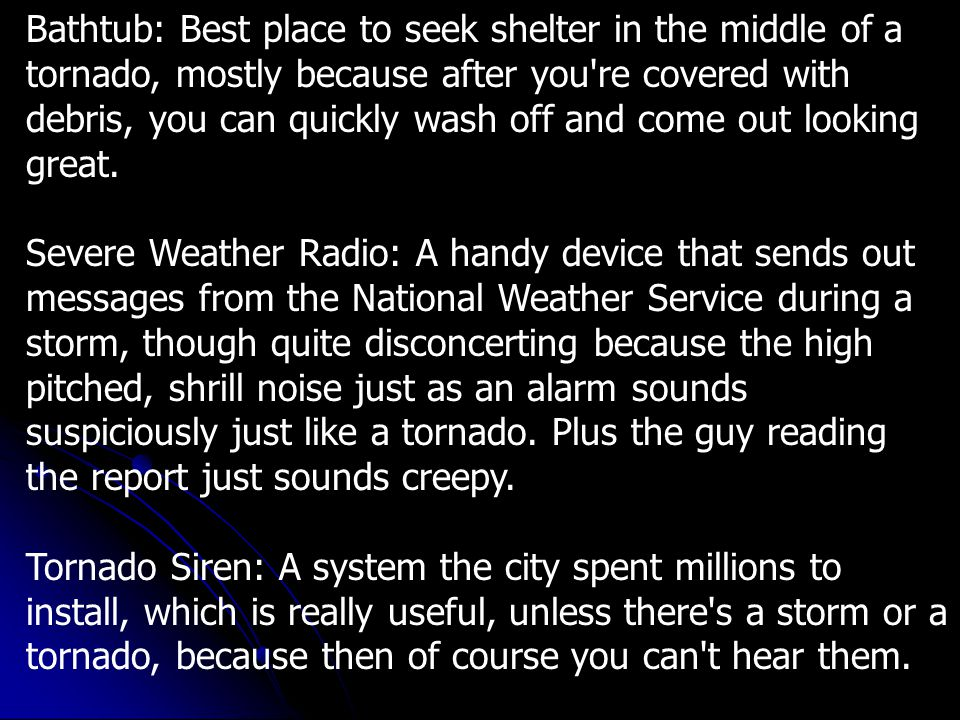 Meteorologist: A rather soft-spoken, mild-mannered type person until severe weather strikes, and they start yelling at you through the TV: