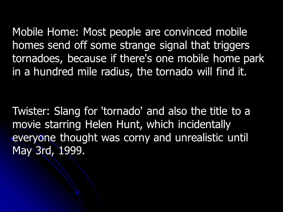 Storm Cellar: A great place to go during a tornado, as it is almost 100% safe, though weigh your options carefully, as most are not cared for and are