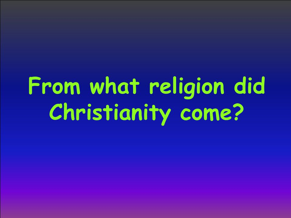 From what religion did Christianity come